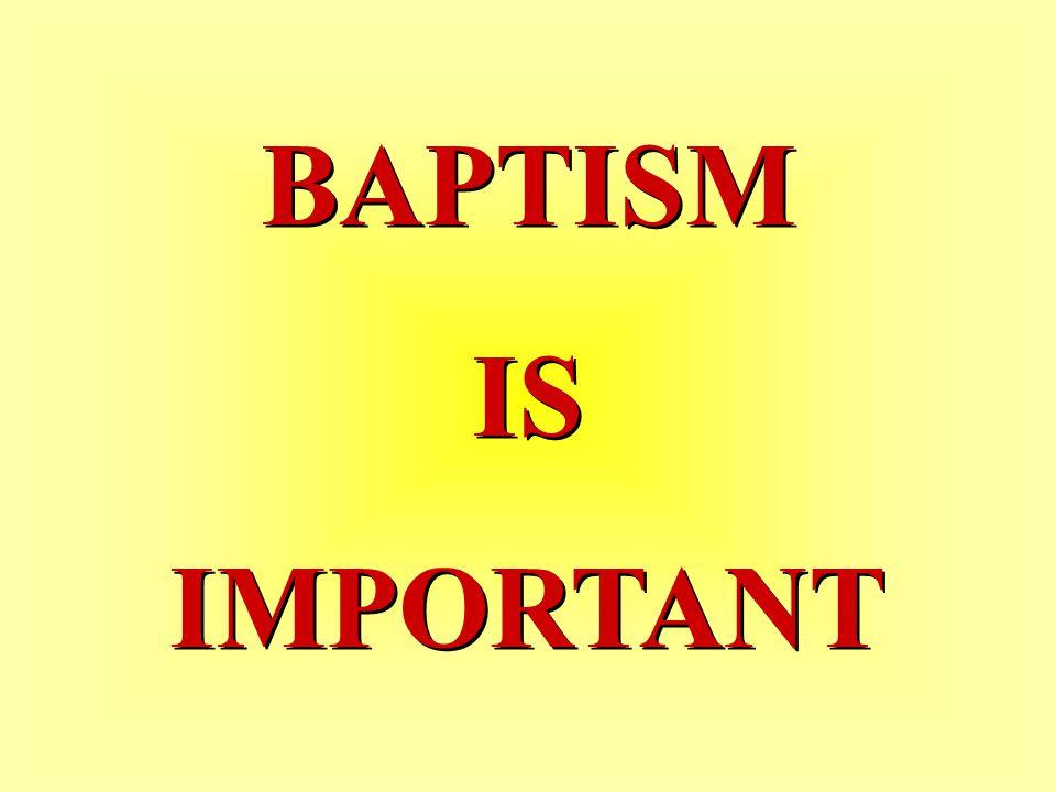 BAPTISM IS IMPORTANT BAPTISM IS IMPORTANT