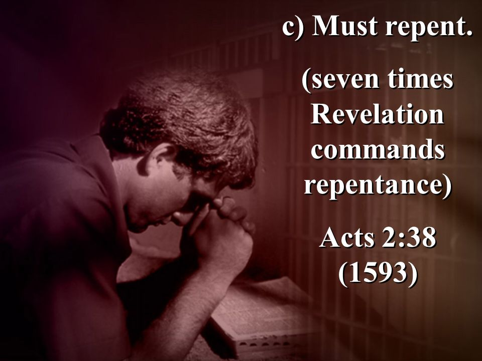 c) Must repent. (seven times Revelation commands repentance) Acts 2:38 (1593) c) Must repent.