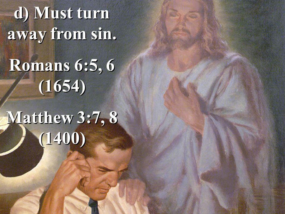 d) Must turn away from sin. Romans 6:5, 6 (1654) Matthew 3:7, 8 (1400) d) Must turn away from sin.