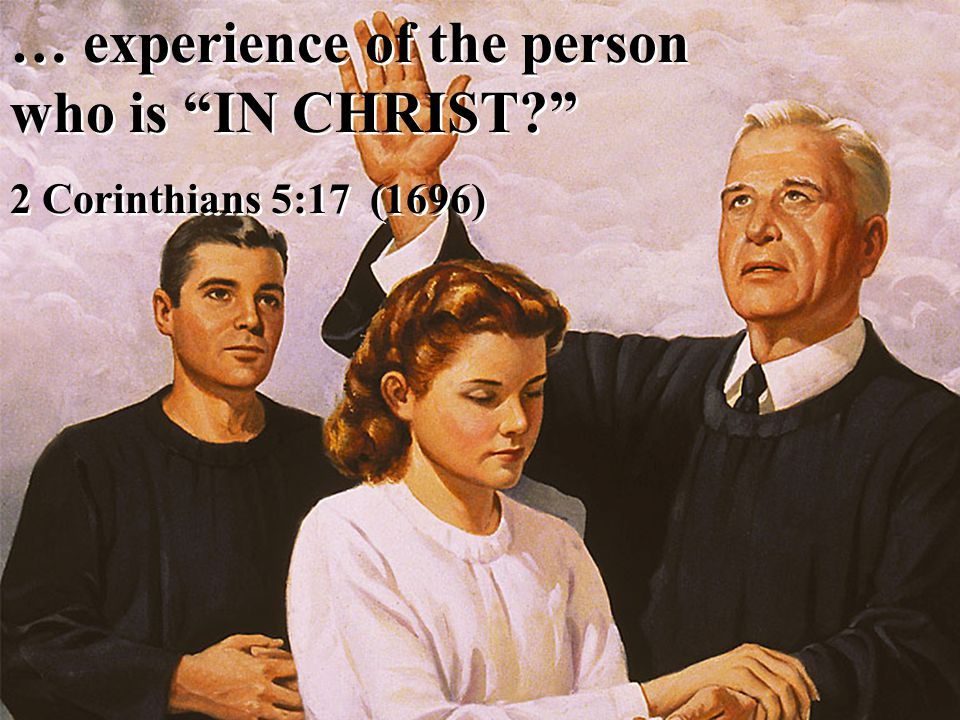 … experience of the person who is IN CHRIST 2 Corinthians 5:17 (1696) … experience of the person who is IN CHRIST 2 Corinthians 5:17 (1696)
