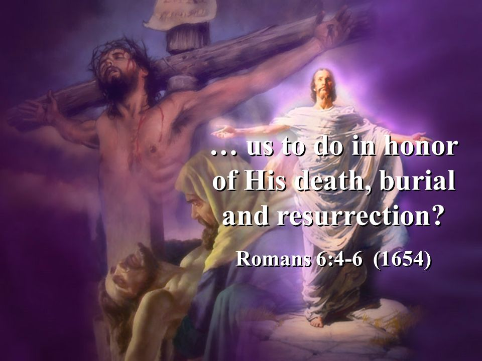… us to do in honor of His death, burial and resurrection.