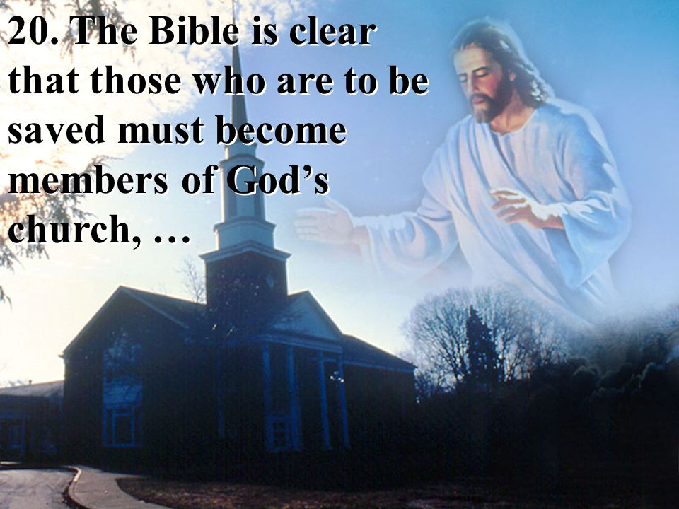 20. The Bible is clear that those who are to be saved must become members of God's church, …