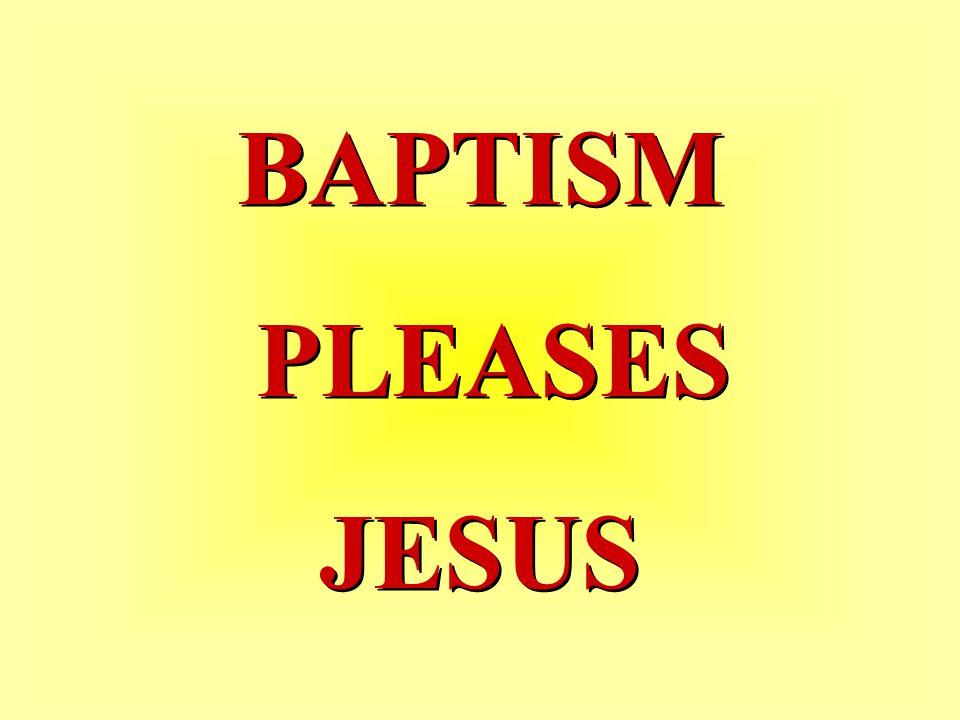 BAPTISM PLEASES JESUS BAPTISM PLEASES JESUS