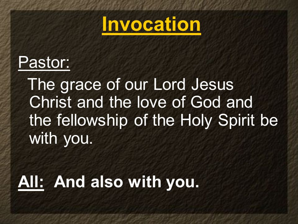 Pastor: The grace of our Lord Jesus Christ and the love of God and the fellowship of the Holy Spirit be with you. All: And also with you. Invocation