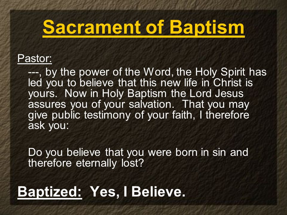 Sacrament of Baptism Pastor: ---, by the power of the Word, the Holy Spirit has led you to believe that this new life in Christ is yours. Now in Holy