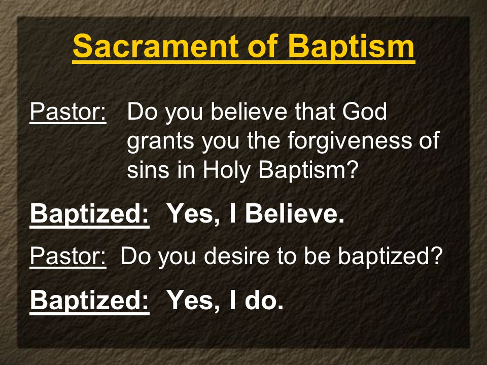 Sacrament of Baptism Pastor: Do you believe that God grants you the forgiveness of sins in Holy Baptism? Baptized: Yes, I Believe. Pastor: Do you desi