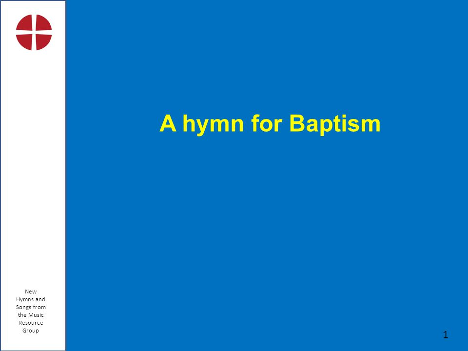 New Hymns and Songs from the Music Resource Group 1 A hymn for Baptism