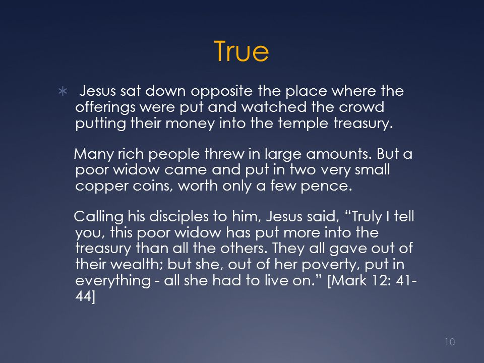 True  Jesus sat down opposite the place where the offerings were put and watched the crowd putting their money into the temple treasury.