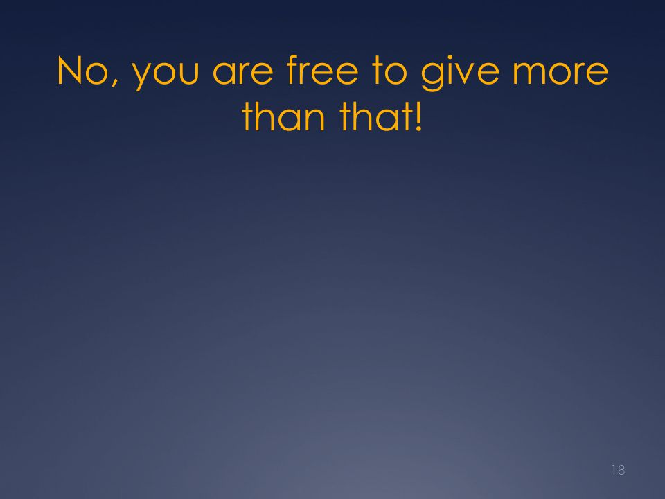 No, you are free to give more than that! 18