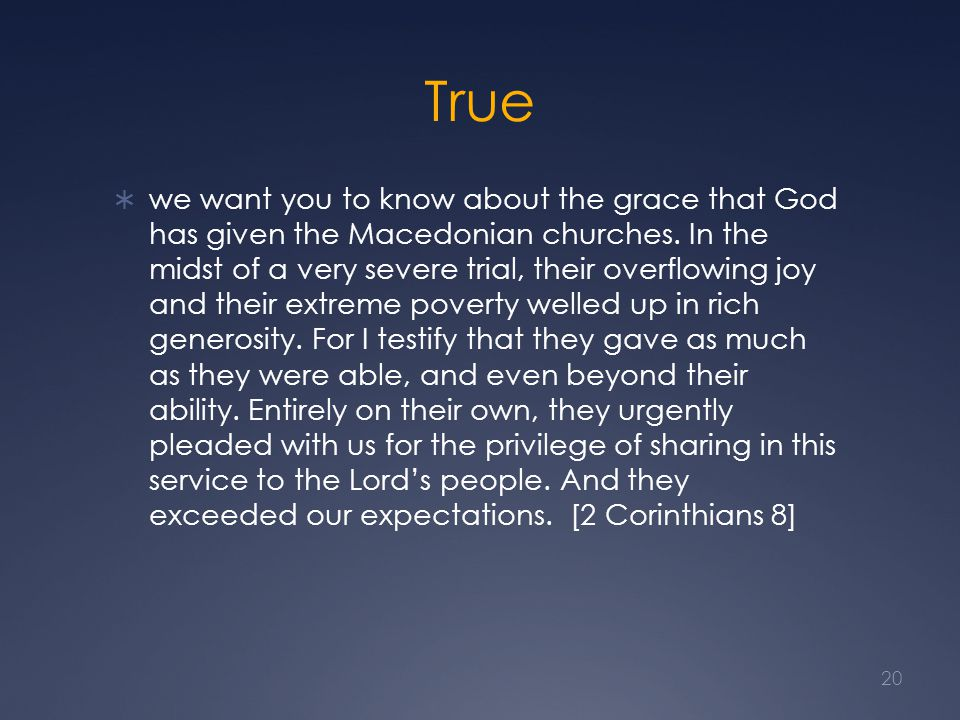True  we want you to know about the grace that God has given the Macedonian churches. In the midst of a very severe trial, their overflowing joy and