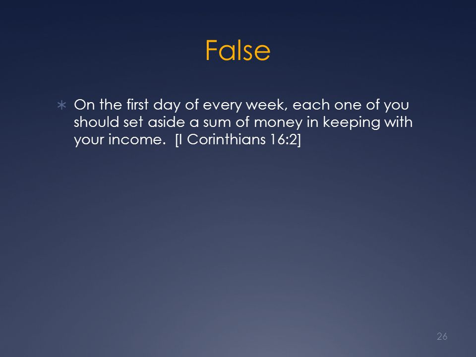 False  On the first day of every week, each one of you should set aside a sum of money in keeping with your income. [I Corinthians 16:2] 26