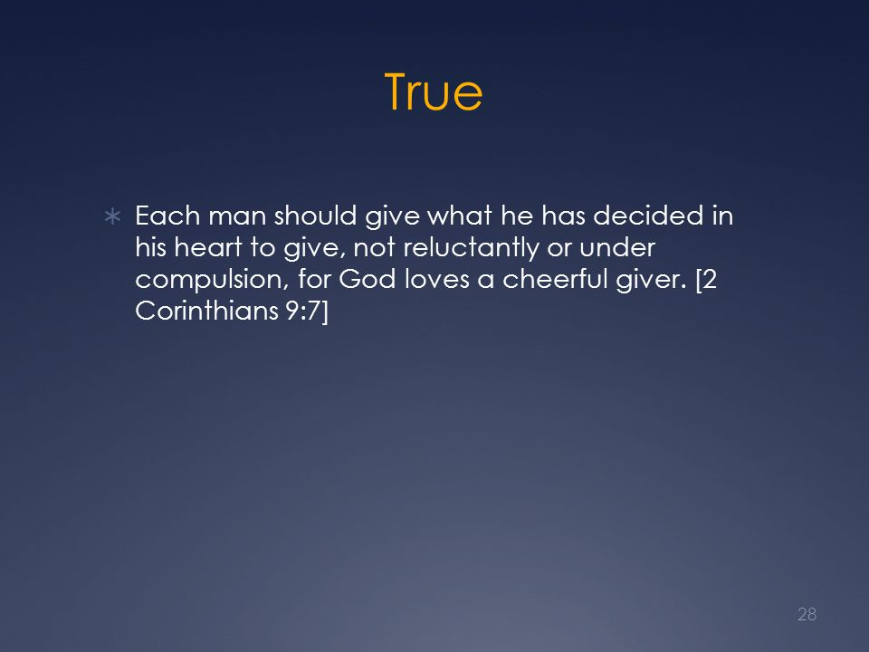 True  Each man should give what he has decided in his heart to give, not reluctantly or under compulsion, for God loves a cheerful giver. [2 Corinthi
