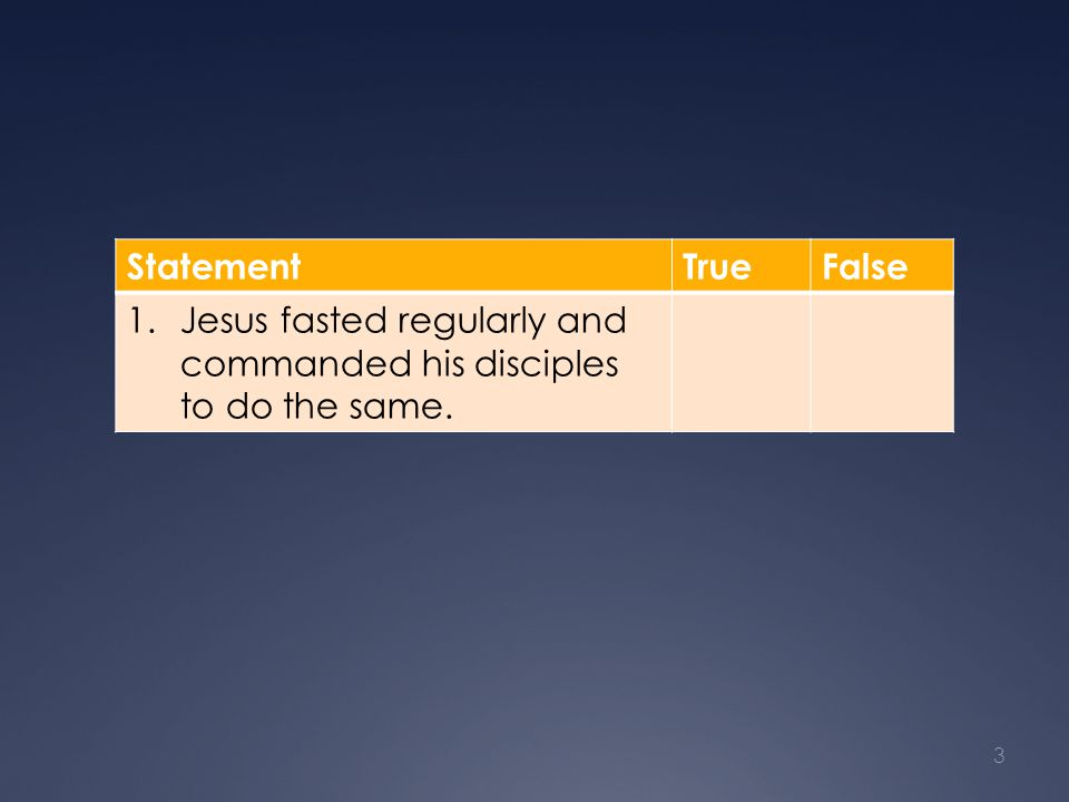 StatementTrueFalse 1.Jesus fasted regularly and commanded his disciples to do the same. 3