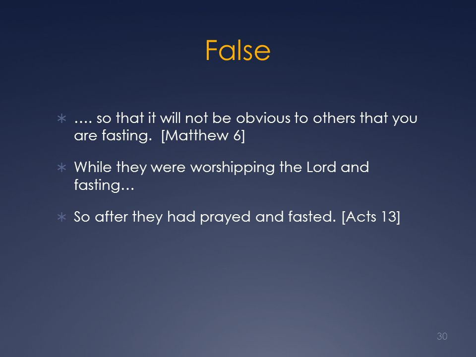 False  …. so that it will not be obvious to others that you are fasting. [Matthew 6]  While they were worshipping the Lord and fasting…  So after t