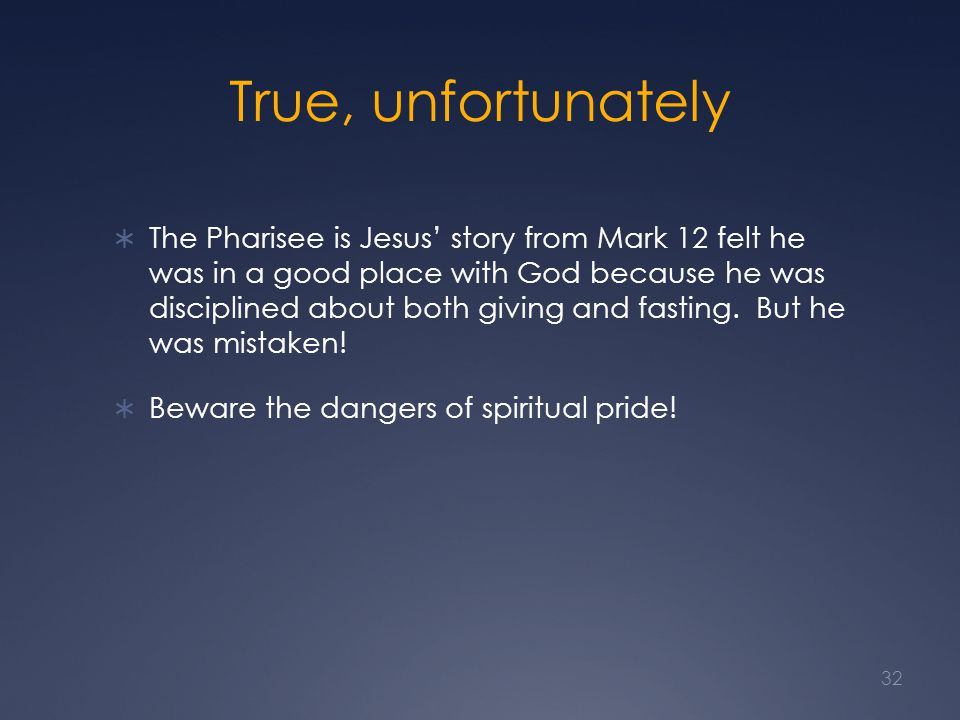 True, unfortunately  The Pharisee is Jesus' story from Mark 12 felt he was in a good place with God because he was disciplined about both giving and fasting.