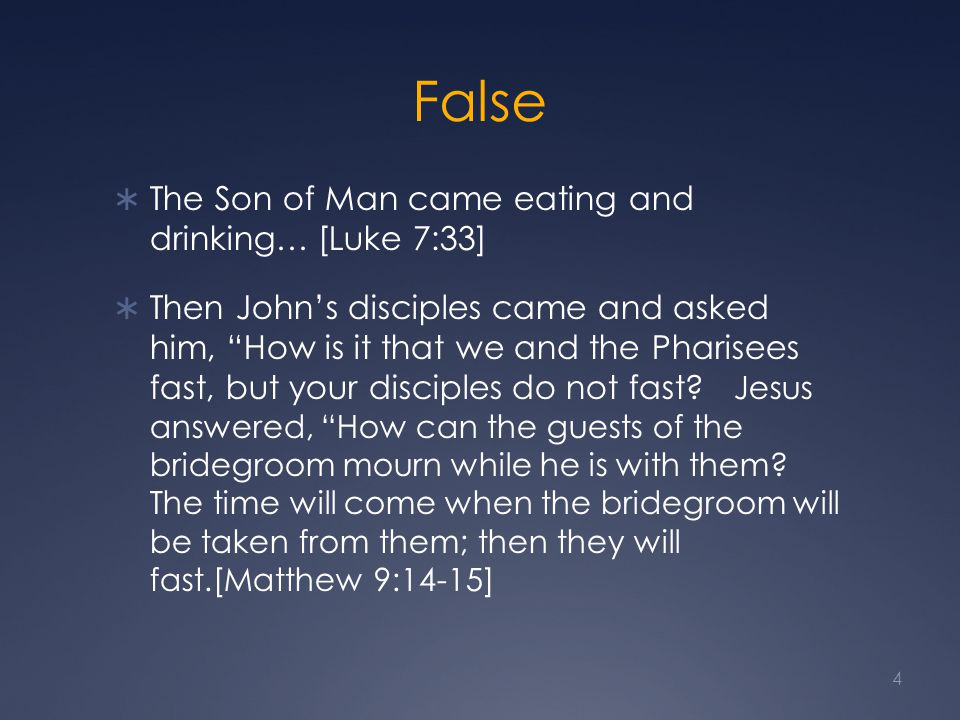 "False  The Son of Man came eating and drinking… [Luke 7:33]  Then John's disciples came and asked him, ""How is it that we and the Pharisees fast, bu"