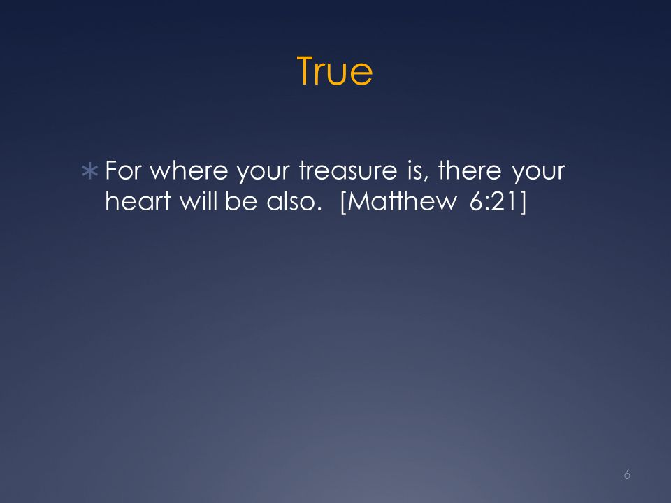 True  For where your treasure is, there your heart will be also. [Matthew 6:21] 6