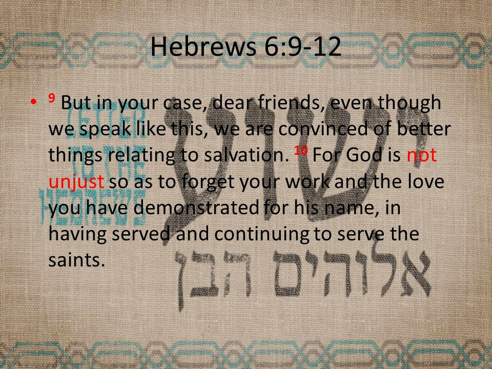 Hebrews 6:9-12 9 But in your case, dear friends, even though we speak like this, we are convinced of better things relating to salvation.