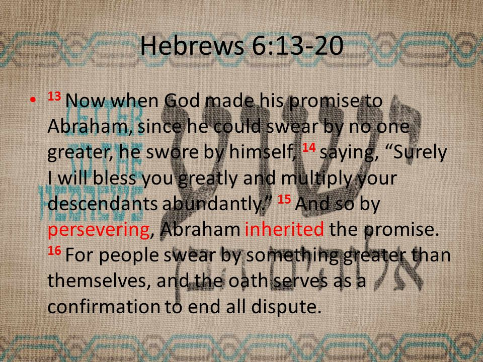 Hebrews 6:13-20 13 Now when God made his promise to Abraham, since he could swear by no one greater, he swore by himself, 14 saying, Surely I will bless you greatly and multiply your descendants abundantly. 15 And so by persevering, Abraham inherited the promise.