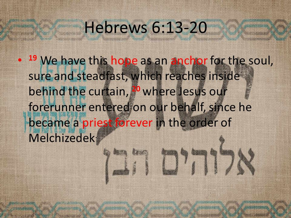 Hebrews 6:13-20 19 We have this hope as an anchor for the soul, sure and steadfast, which reaches inside behind the curtain, 20 where Jesus our forerunner entered on our behalf, since he became a priest forever in the order of Melchizedek.