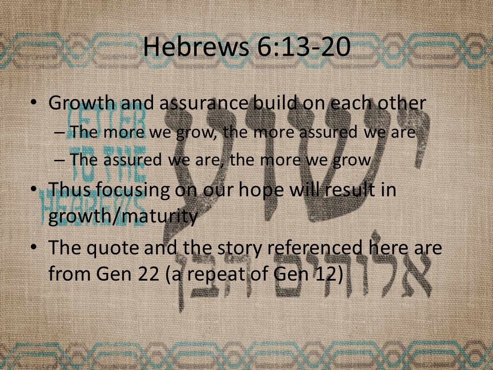 Hebrews 6:13-20 Growth and assurance build on each other – The more we grow, the more assured we are – The assured we are, the more we grow Thus focusing on our hope will result in growth/maturity The quote and the story referenced here are from Gen 22 (a repeat of Gen 12)