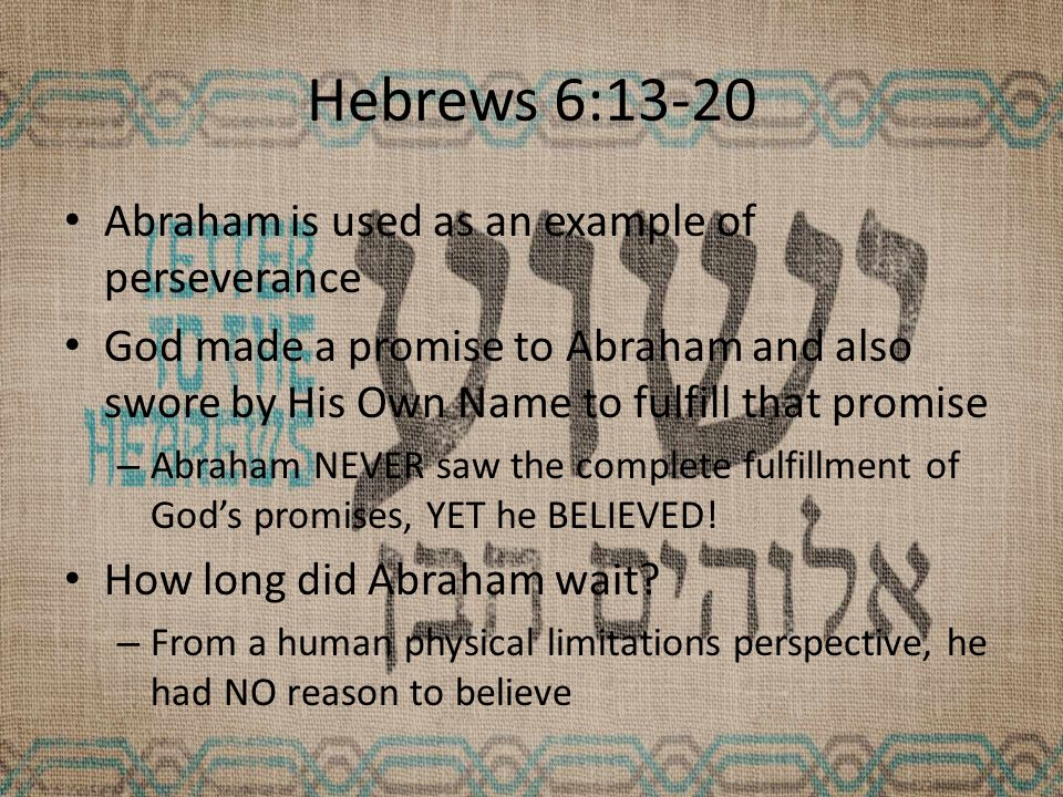 Hebrews 6:13-20 Abraham is used as an example of perseverance God made a promise to Abraham and also swore by His Own Name to fulfill that promise – Abraham NEVER saw the complete fulfillment of God's promises, YET he BELIEVED.