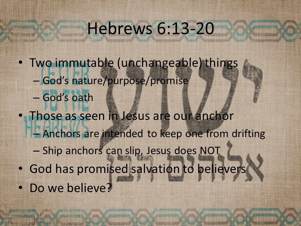 Hebrews 6:13-20 Two immutable (unchangeable) things – God's nature/purpose/promise – God's oath Those as seen in Jesus are our anchor – Anchors are intended to keep one from drifting – Ship anchors can slip, Jesus does NOT God has promised salvation to believers Do we believe?