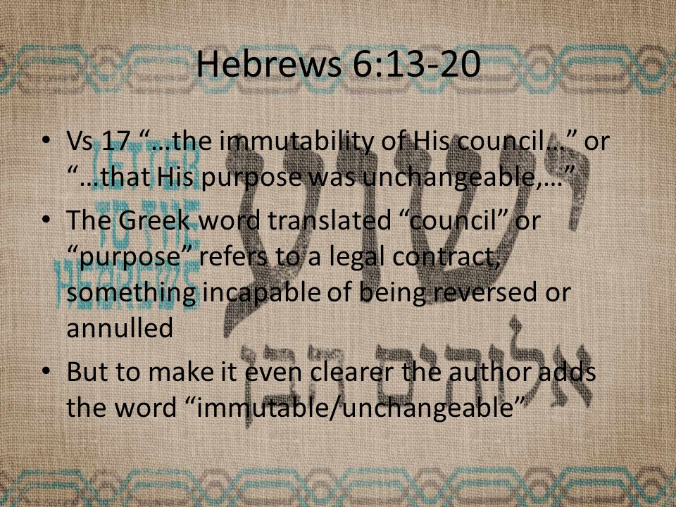 Hebrews 6:13-20 Vs 17 …the immutability of His council… or …that His purpose was unchangeable,… The Greek word translated council or purpose refers to a legal contract, something incapable of being reversed or annulled But to make it even clearer the author adds the word immutable/unchangeable