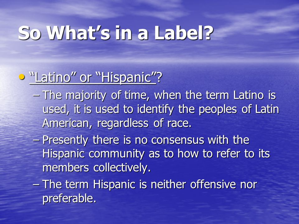 So What's in a Label. Latino or Hispanic . Latino or Hispanic .
