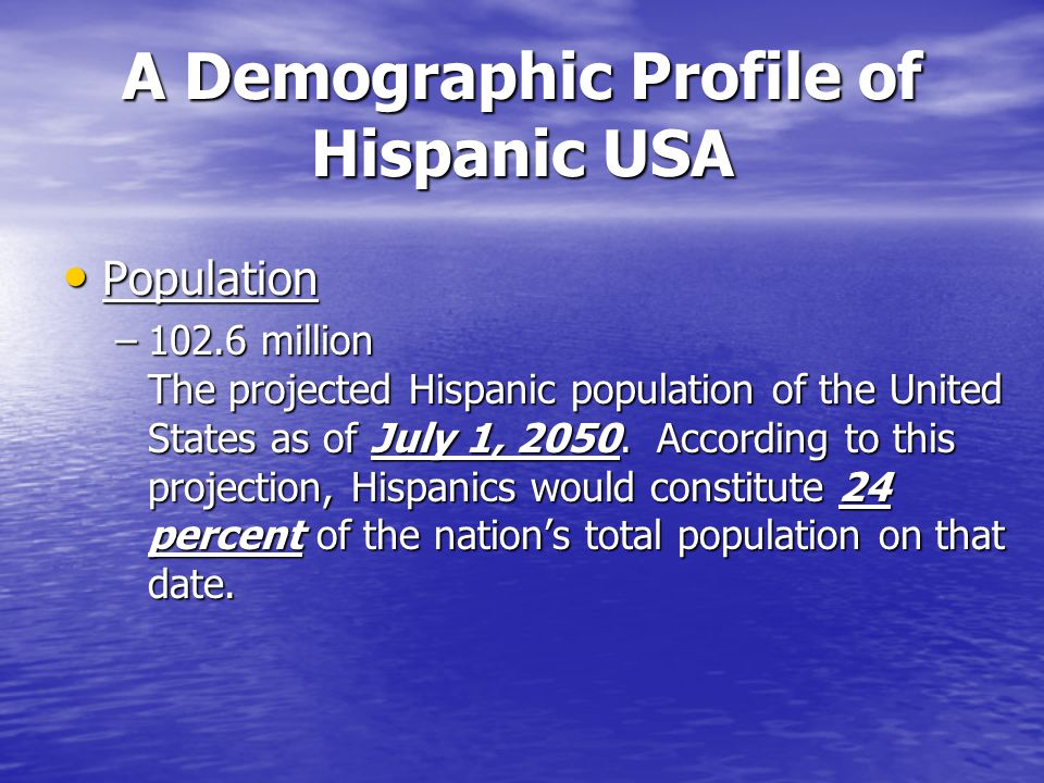 A Demographic Profile of Hispanic USA Population Population –102.6 million The projected Hispanic population of the United States as of July 1, 2050.