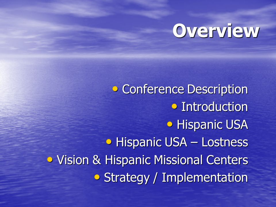 Overview Conference Description Conference Description Introduction Introduction Hispanic USA Hispanic USA Hispanic USA – Lostness Hispanic USA – Lostness Vision & Hispanic Missional Centers Vision & Hispanic Missional Centers Strategy / Implementation Strategy / Implementation