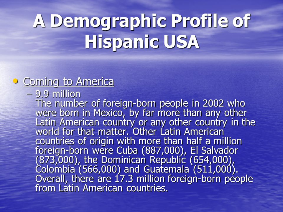 A Demographic Profile of Hispanic USA Coming to America Coming to America –9.9 million The number of foreign-born people in 2002 who were born in Mexico, by far more than any other Latin American country or any other country in the world for that matter.