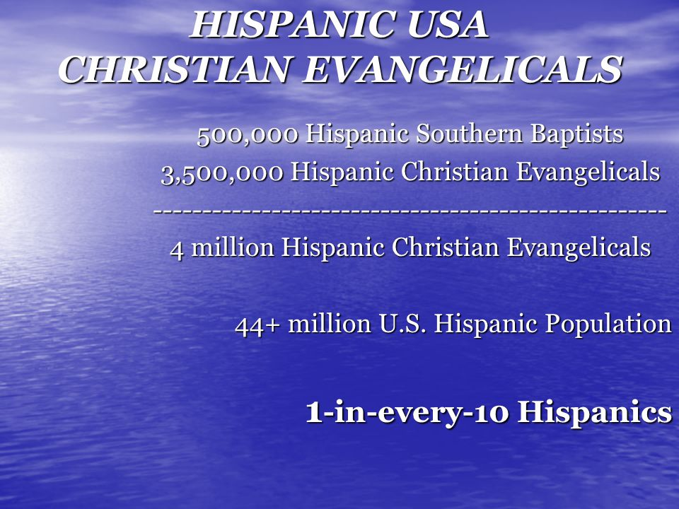 HISPANIC USA CHRISTIAN EVANGELICALS 500,000 Hispanic Southern Baptists 3,500,000 Hispanic Christian Evangelicals ---------------------------------------------------- 4 million Hispanic Christian Evangelicals 44+ million U.S.