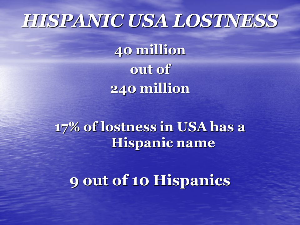 HISPANIC USA LOSTNESS 40 million out of 240 million 17% of lostness in USA has a Hispanic name 9 out of 10 Hispanics