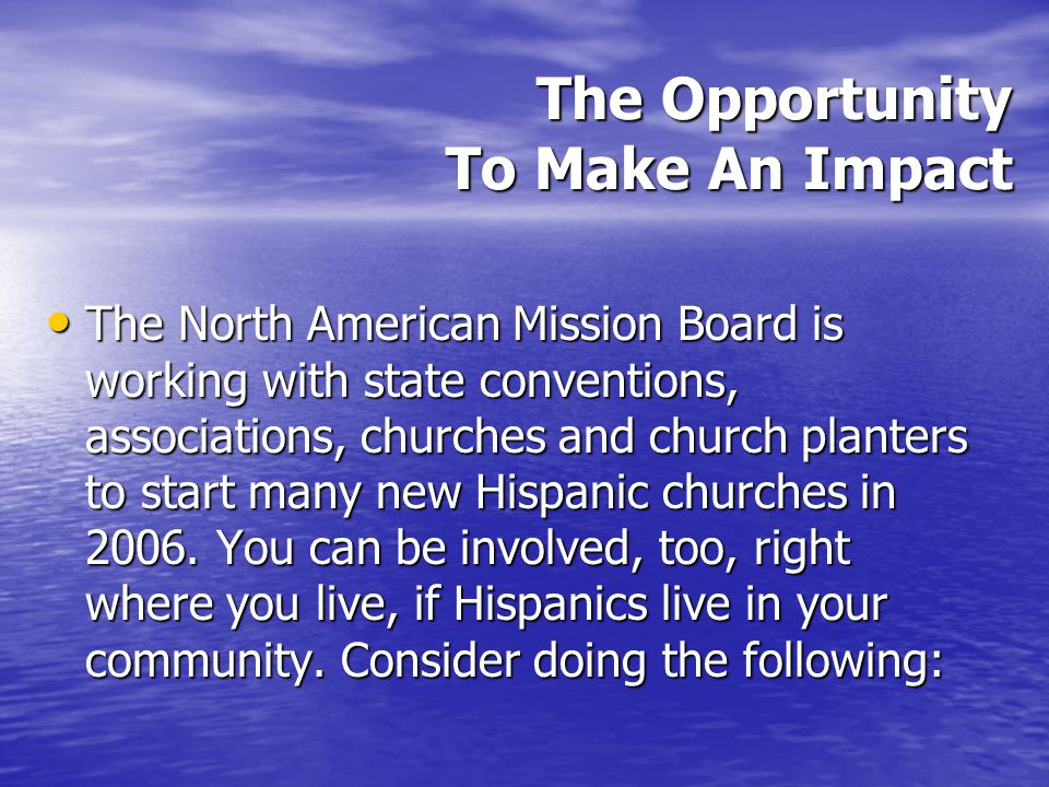 The Opportunity To Make An Impact The North American Mission Board is working with state conventions, associations, churches and church planters to start many new Hispanic churches in 2006.