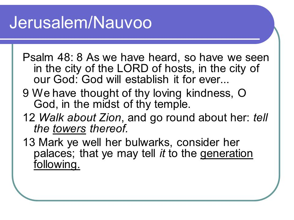 Jerusalem/Nauvoo Psalm 48: 8 As we have heard, so have we seen in the city of the LORD of hosts, in the city of our God: God will establish it for eve