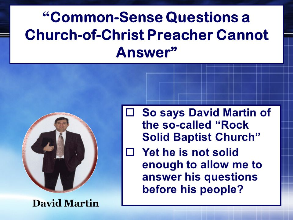Common-Sense Questions a Church-of-Christ Preacher Cannot Answer  So says David Martin of the so-called Rock Solid Baptist Church  Yet he is not solid enough to allow me to answer his questions before his people.