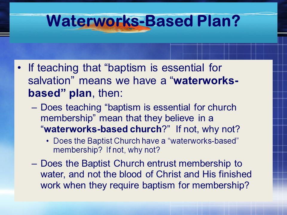 "Waterworks-Based Plan? If teaching that ""baptism is essential for salvation"" means we have a ""waterworks- based"" plan, then: –Does teaching ""baptism i"