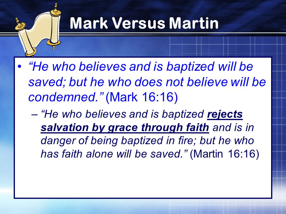 Mark Versus Martin He who believes and is baptized will be saved; but he who does not believe will be condemned. (Mark 16:16) – He who believes and is baptized rejects salvation by grace through faith and is in danger of being baptized in fire; but he who has faith alone will be saved. (Martin 16:16)
