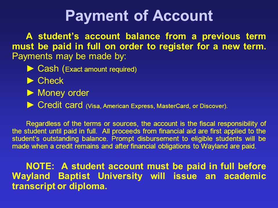 Payment of Account A student's account balance from a previous term must be paid in full on order to register for a new term. Payments may be made by: