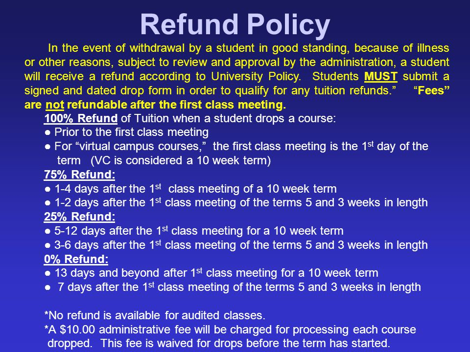 "100% Refund of Tuition when a student drops a course: ● Prior to the first class meeting ● For ""virtual campus courses,"" the first class meeting is th"