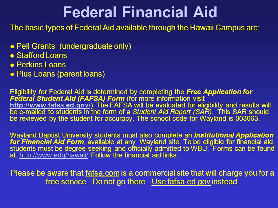 Federal Financial Aid The basic types of Federal Aid available through the Hawaii Campus are: ● Pell Grants (undergraduate only) ● Stafford Loans ● Pe