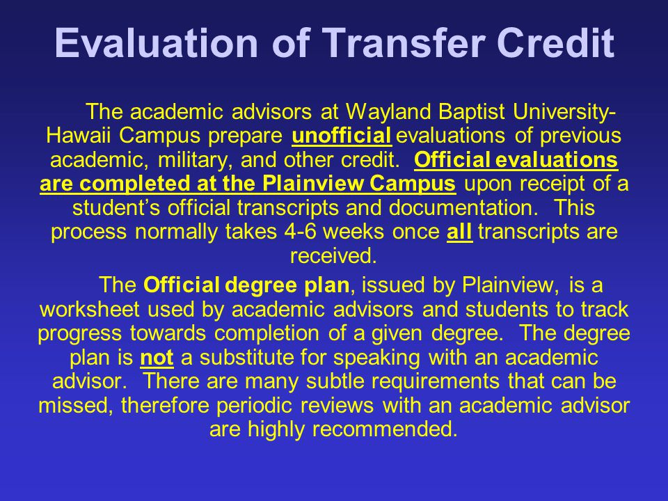 Evaluation of Transfer Credit The academic advisors at Wayland Baptist University- Hawaii Campus prepare unofficial evaluations of previous academic,