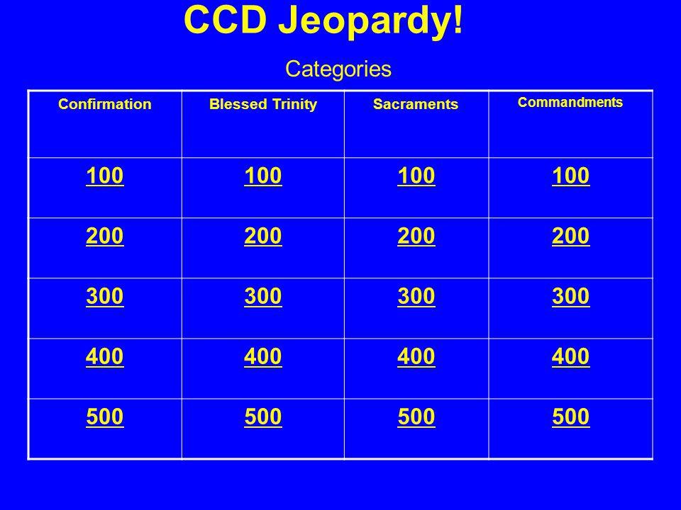 CCD Jeopardy! ConfirmationBlessed TrinitySacraments Commandments 100 200 300 400 500 Categories