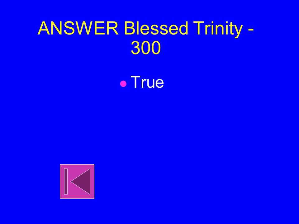 Blessed Trinity - 300 True or False God is the the Father, Son and Holy Spirit.