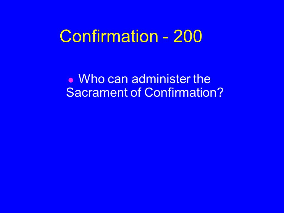 Confirmation - 200 Who can administer the Sacrament of Confirmation?