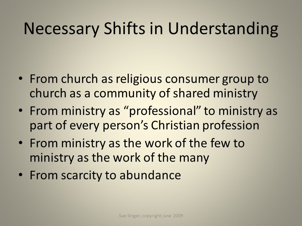 "Necessary Shifts in Understanding From church as religious consumer group to church as a community of shared ministry From ministry as ""professional"""