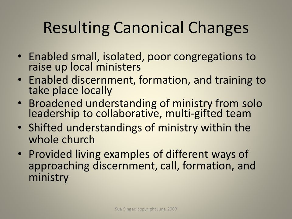 Resulting Canonical Changes Enabled small, isolated, poor congregations to raise up local ministers Enabled discernment, formation, and training to ta