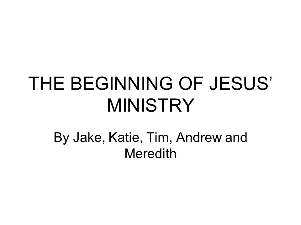THE BEGINNING OF JESUS' MINISTRY By Jake, Katie, Tim, Andrew and Meredith