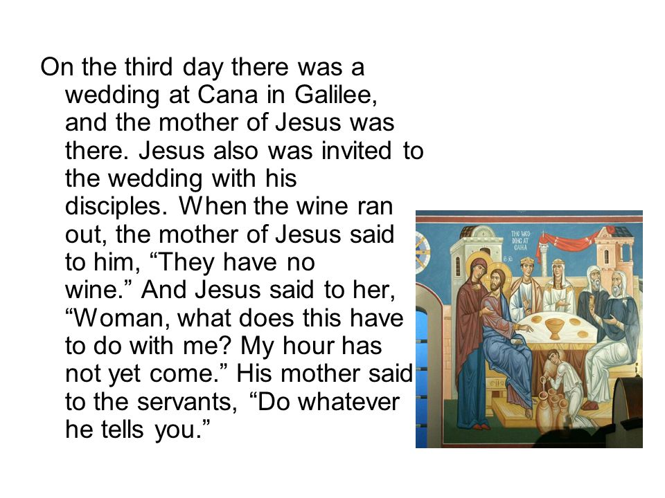 On the third day there was a wedding at Cana in Galilee, and the mother of Jesus was there. Jesus also was invited to the wedding with his disciples.